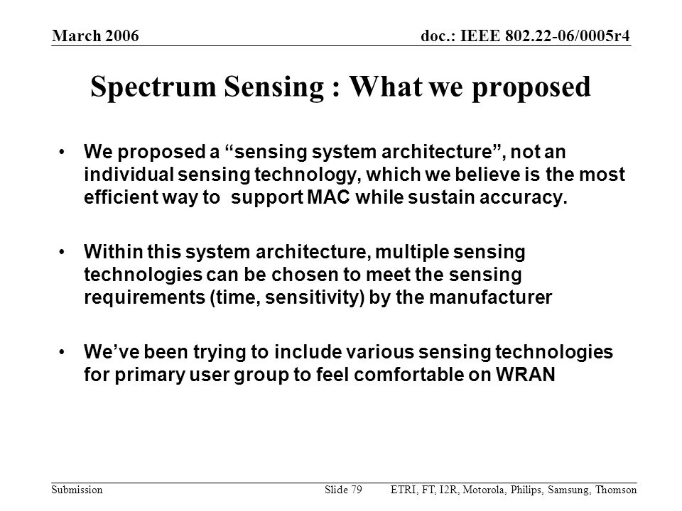 doc.: IEEE 802.22-06/0005r4 Submission March 2006 ETRI, FT, I2R, Motorola, Philips, Samsung, ThomsonSlide 79 Spectrum Sensing : What we proposed We proposed a sensing system architecture , not an individual sensing technology, which we believe is the most efficient way to support MAC while sustain accuracy.