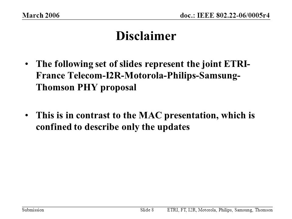 doc.: IEEE 802.22-06/0005r4 Submission March 2006 ETRI, FT, I2R, Motorola, Philips, Samsung, ThomsonSlide 139 Quiet Period Management for Sensing (cont.) Given that the nature of incumbent appearance on a channel is sparse (e.g., new TV stations do not come on the air every hour): –The fast sensing stage will be enough most of the time –Hence, the fine sensing stage will not need to be performed –Even if the fine sensing stage is required to be performed, its duration will exactly fit how much is required to be measured Outperforms frequency hopping in many respects –Does not require an abundance of vacant channels –The time taken for fast sensing is likely much less than the switching time required in frequency hopping –Does not assume an independent sensing receiver Therefore, with this mechanism: –Not only will incumbents have their protection guaranteed –The stringent QoS requirements specified in the FRD will be met