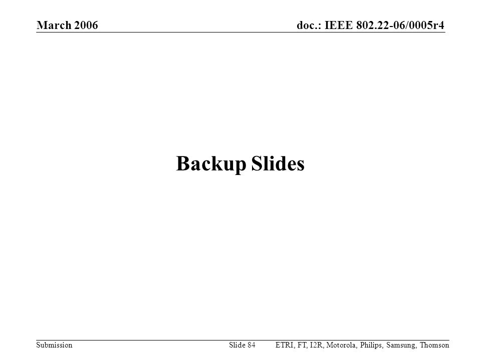 doc.: IEEE 802.22-06/0005r4 Submission March 2006 ETRI, FT, I2R, Motorola, Philips, Samsung, ThomsonSlide 84 Backup Slides