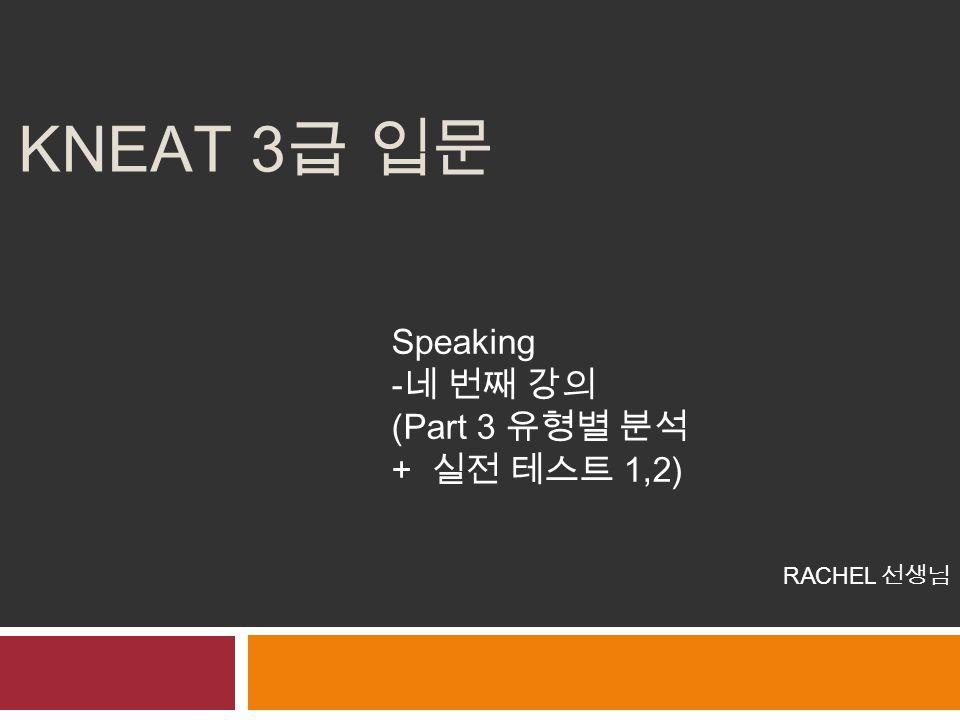KNEAT 3 급 입문 Speaking -네 번째 강의 (Part 3 유형별 분석 + 실전 테스트 1,2) RACHEL 선생님