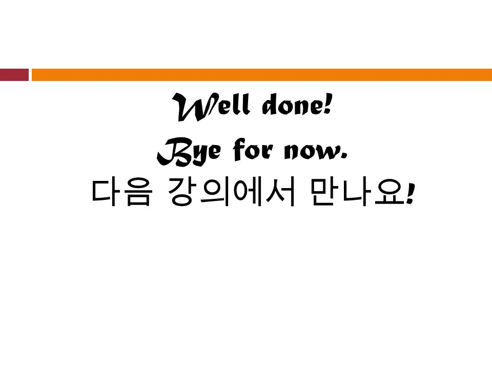 Well done! Bye for now. 다음 강의에서 만나요 !