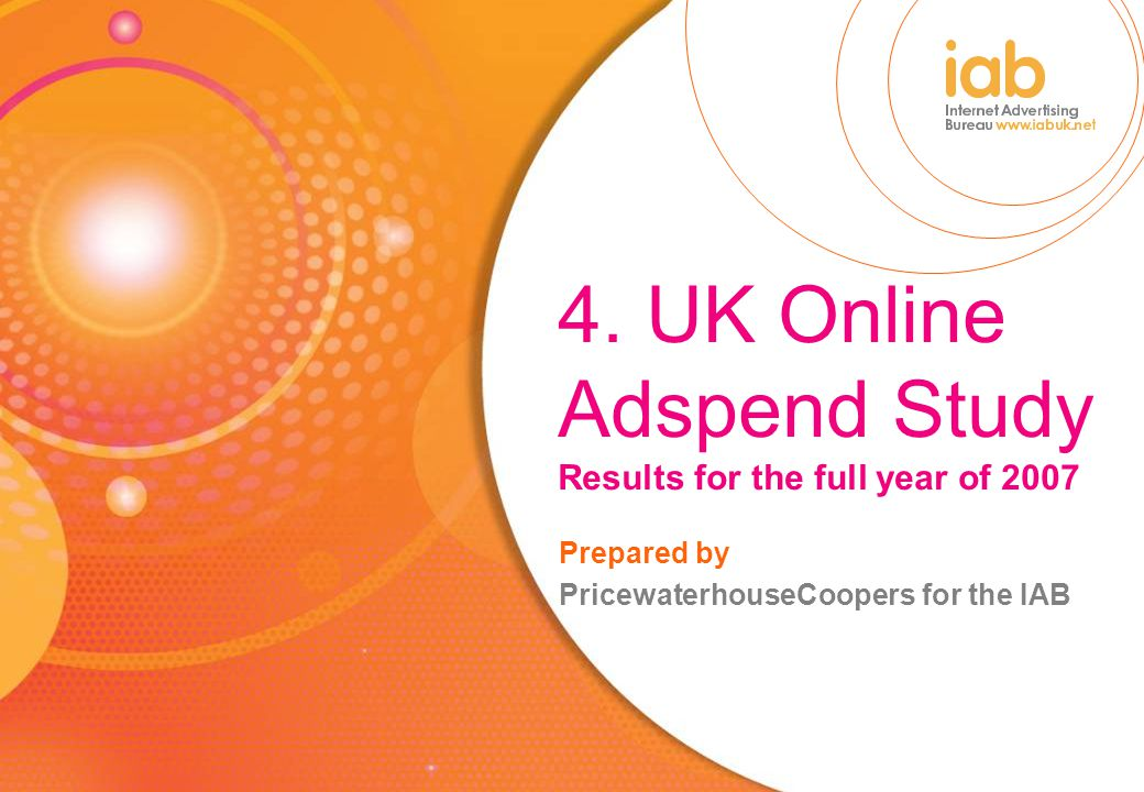 4. UK Online Adspend Study Results for the full year of 2007 Prepared by PricewaterhouseCoopers for the IAB