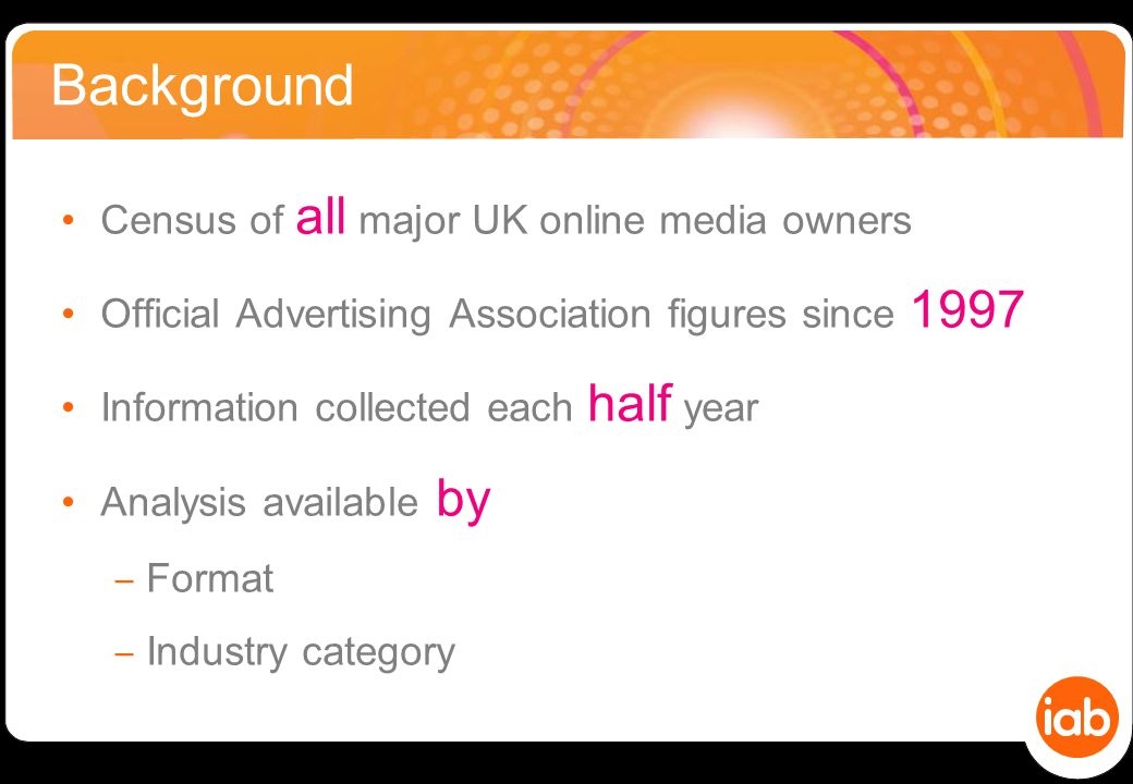 Background Census of all major UK online media owners Official Advertising Association figures since 1997 Information collected each half year Analysis available by ‒ Format ‒ Industry category