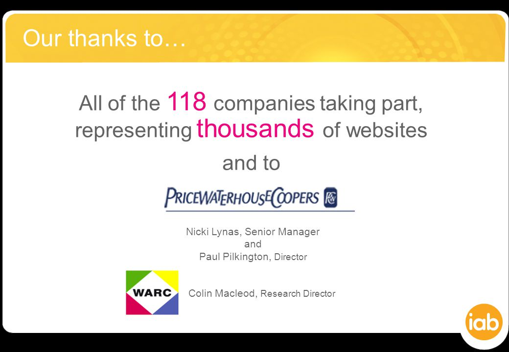 All of the 118 companies taking part, representing thousands of websites and to Our thanks to… Nicki Lynas, Senior Manager and Paul Pilkington, Director Colin Macleod, Research Director