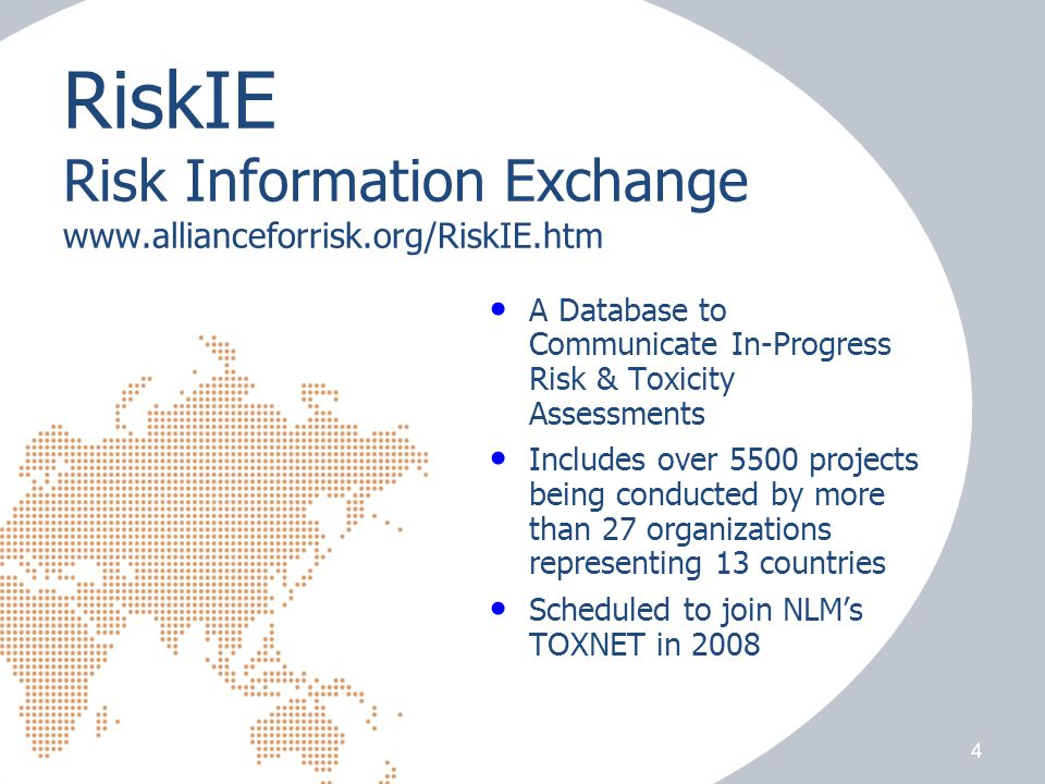 RiskIE Risk Information Exchange www.allianceforrisk.org/RiskIE.htm A Database to Communicate In-Progress Risk & Toxicity Assessments Includes over 5500 projects being conducted by more than 27 organizations representing 13 countries Scheduled to join NLM's TOXNET in 2008 4