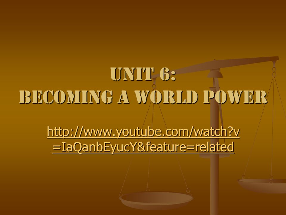 Unit 6: Becoming a World Power http://www.youtube.com/watch v =IaQanbEyucY&feature=related http://www.youtube.com/watch v =IaQanbEyucY&feature=related
