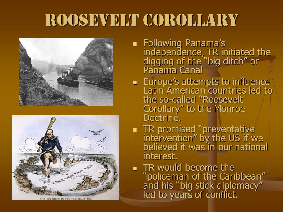 Roosevelt Corollary Following Panama's independence, TR initiated the digging of the big ditch or Panama Canal Europe's attempts to influence Latin American countries led to the so-called Roosevelt Corollary to the Monroe Doctrine.