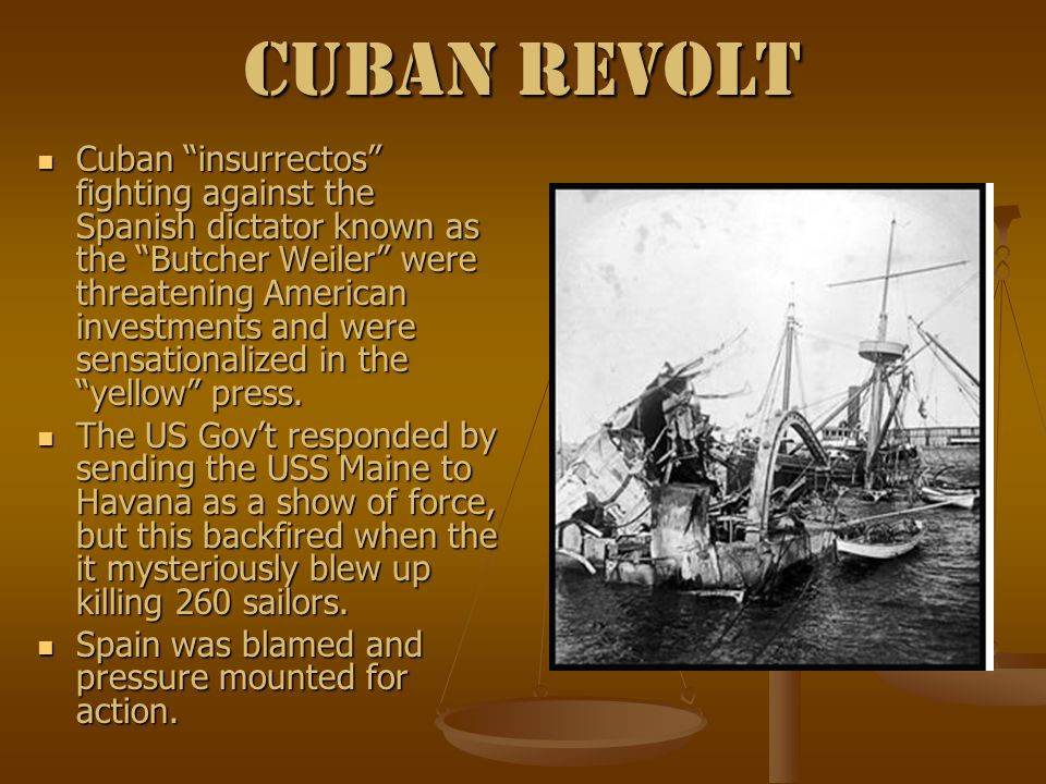 Cuban Revolt Cuban insurrectos fighting against the Spanish dictator known as the Butcher Weiler were threatening American investments and were sensationalized in the yellow press.