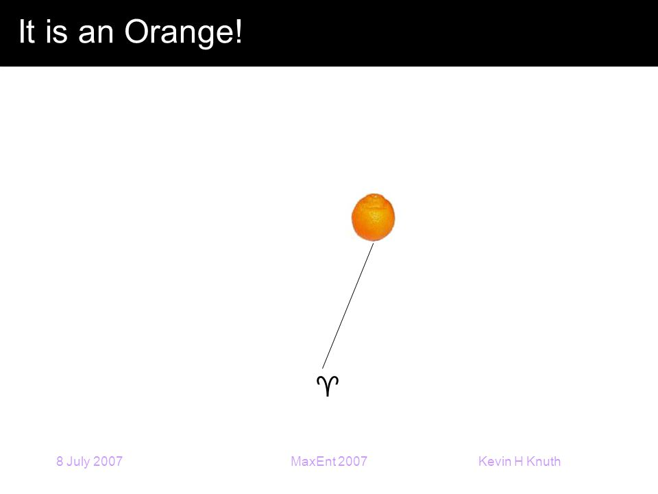 Kevin H Knuth 8 July 2007MaxEnt 2007 It is an Orange! 