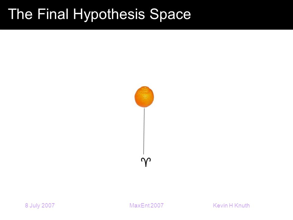 Kevin H Knuth 8 July 2007MaxEnt 2007 The Final Hypothesis Space 