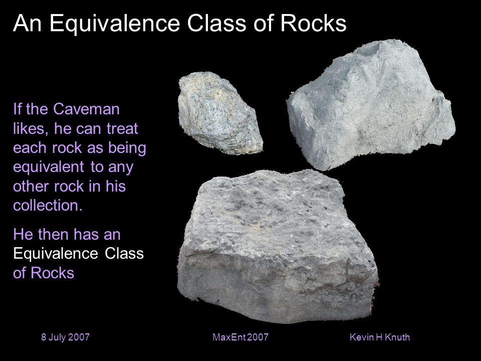 Kevin H Knuth 8 July 2007MaxEnt 2007 An Equivalence Class of Rocks If the Caveman likes, he can treat each rock as being equivalent to any other rock
