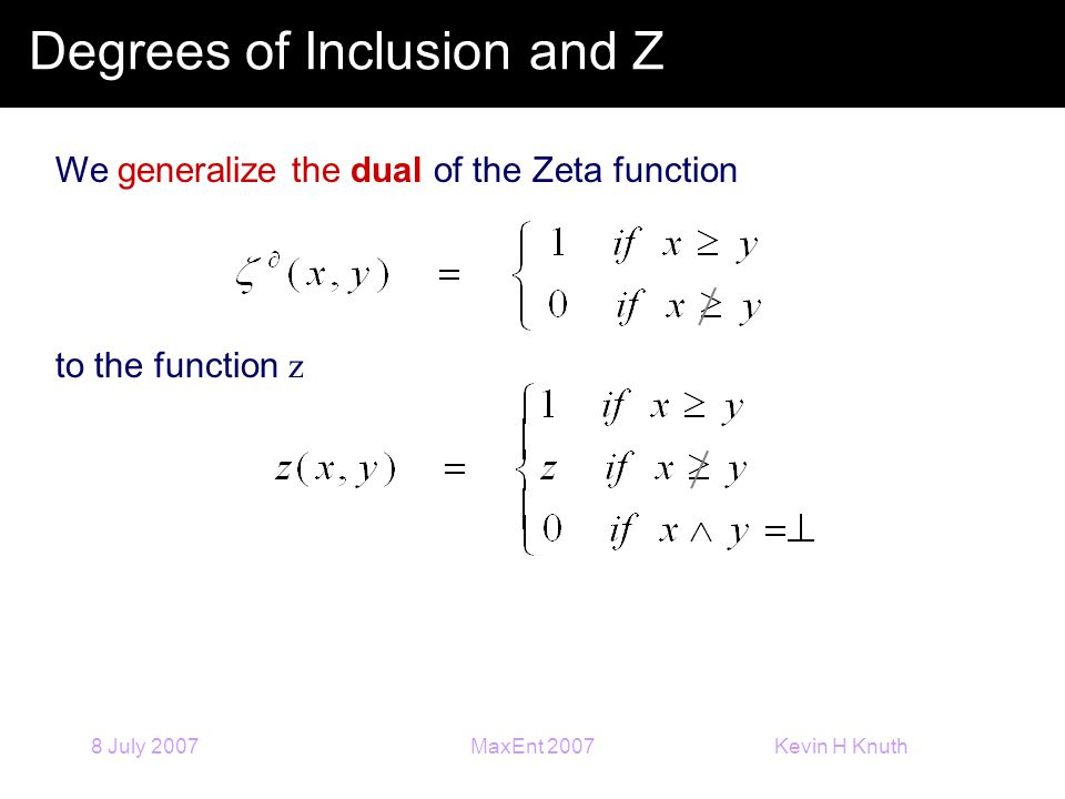 Kevin H Knuth 8 July 2007MaxEnt 2007 Degrees of Inclusion and Z We generalize the dual of the Zeta function to the function z