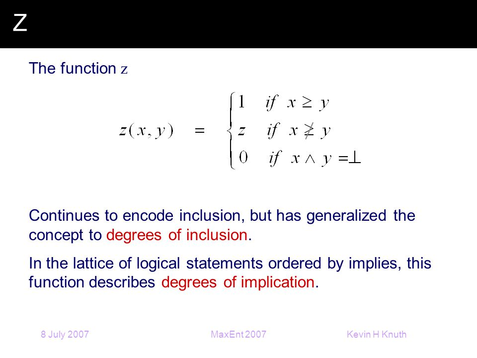 Kevin H Knuth 8 July 2007MaxEnt 2007 Z The function z Continues to encode inclusion, but has generalized the concept to degrees of inclusion.