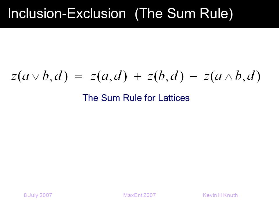 Kevin H Knuth 8 July 2007MaxEnt 2007 Inclusion-Exclusion (The Sum Rule) The Sum Rule for Lattices