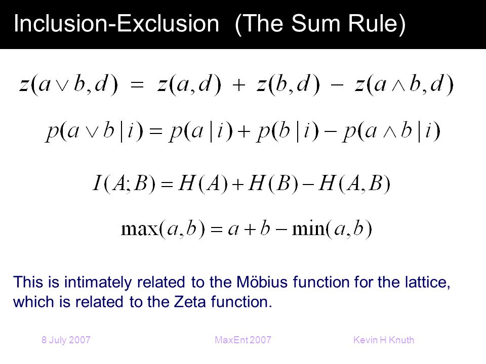 Kevin H Knuth 8 July 2007MaxEnt 2007 Inclusion-Exclusion (The Sum Rule) This is intimately related to the Möbius function for the lattice, which is related to the Zeta function.