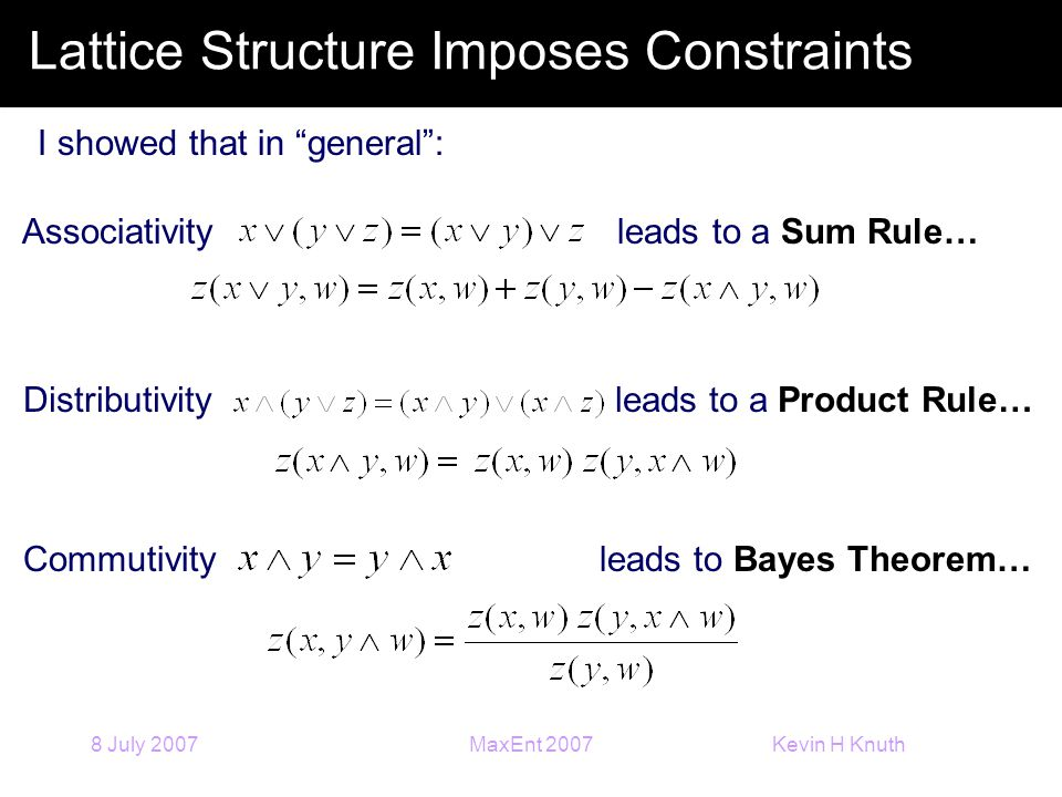 Kevin H Knuth 8 July 2007MaxEnt 2007 Lattice Structure Imposes Constraints I showed that in general : Associativity leads to a Sum Rule… Distributivity leads to a Product Rule… Commutivity leads to Bayes Theorem…