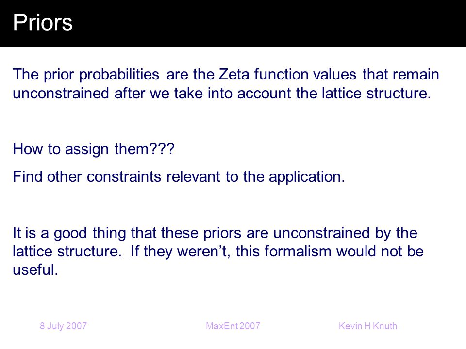 Kevin H Knuth 8 July 2007MaxEnt 2007 Priors The prior probabilities are the Zeta function values that remain unconstrained after we take into account