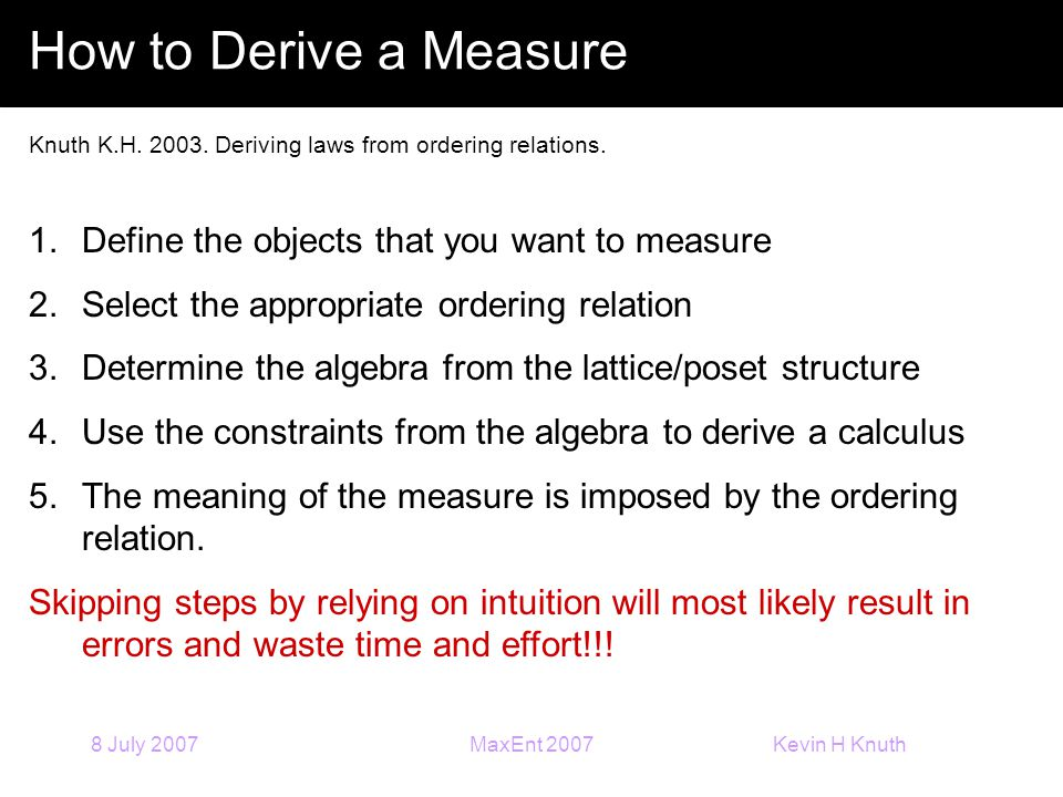 Kevin H Knuth 8 July 2007MaxEnt 2007 How to Derive a Measure Knuth K.H. 2003. Deriving laws from ordering relations. 1.Define the objects that you wan