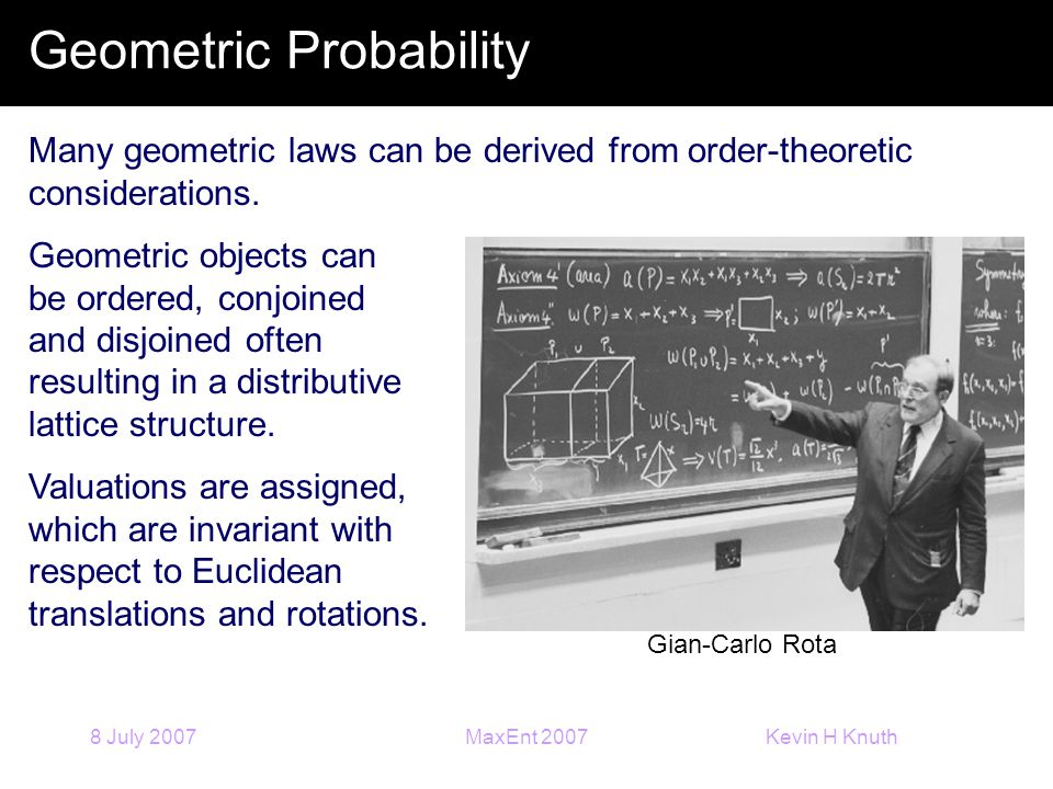 Kevin H Knuth 8 July 2007MaxEnt 2007 Geometric Probability Many geometric laws can be derived from order-theoretic considerations. Geometric objects c