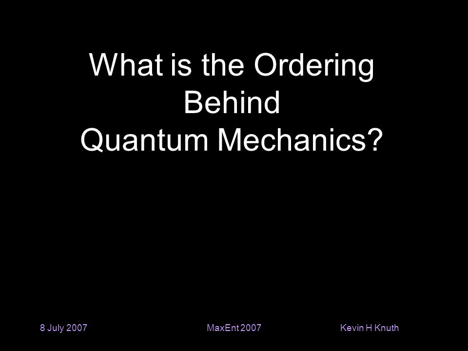Kevin H Knuth 8 July 2007MaxEnt 2007 What is the Ordering Behind Quantum Mechanics