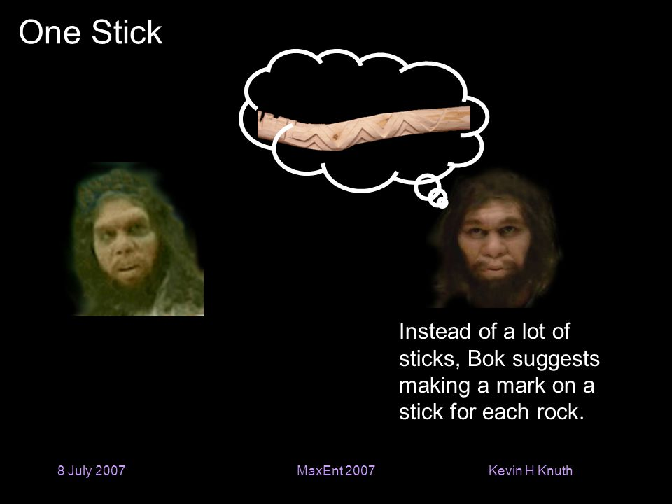 Kevin H Knuth 8 July 2007MaxEnt 2007 One Stick Instead of a lot of sticks, Bok suggests making a mark on a stick for each rock.