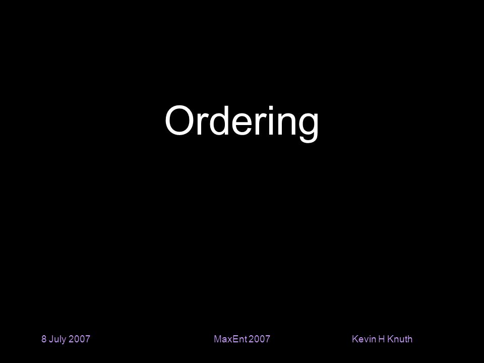 Kevin H Knuth 8 July 2007MaxEnt 2007 Ordering