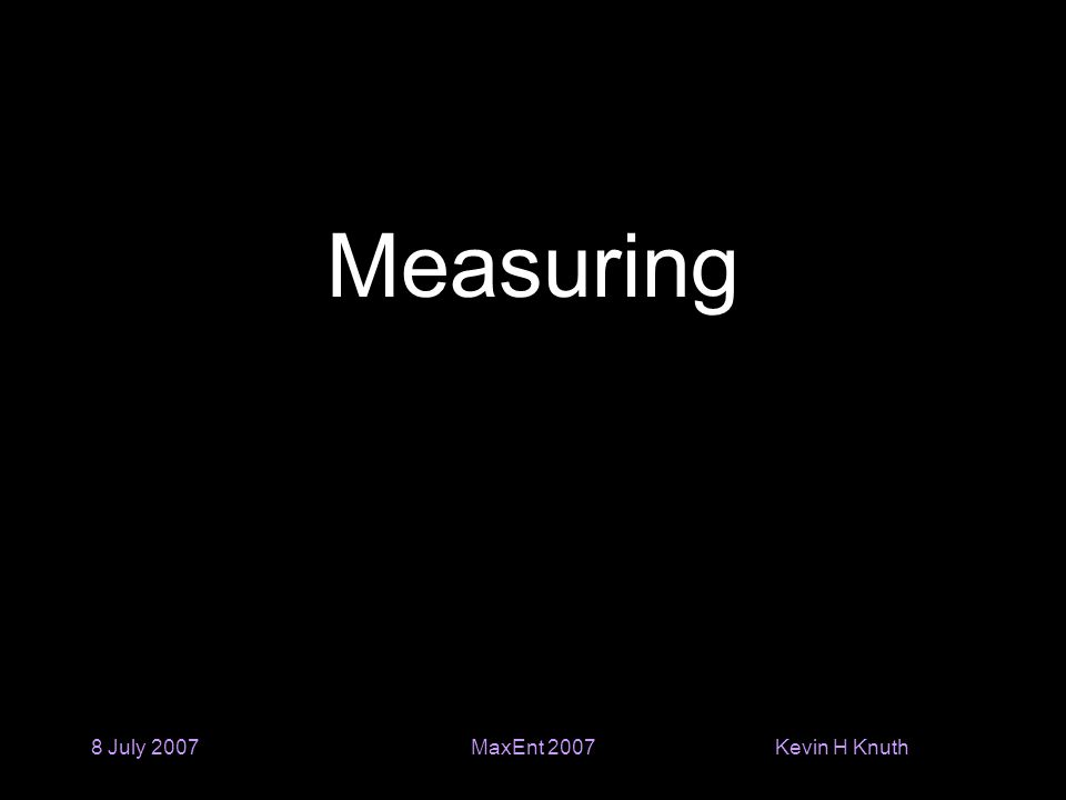 Kevin H Knuth 8 July 2007MaxEnt 2007 Measuring