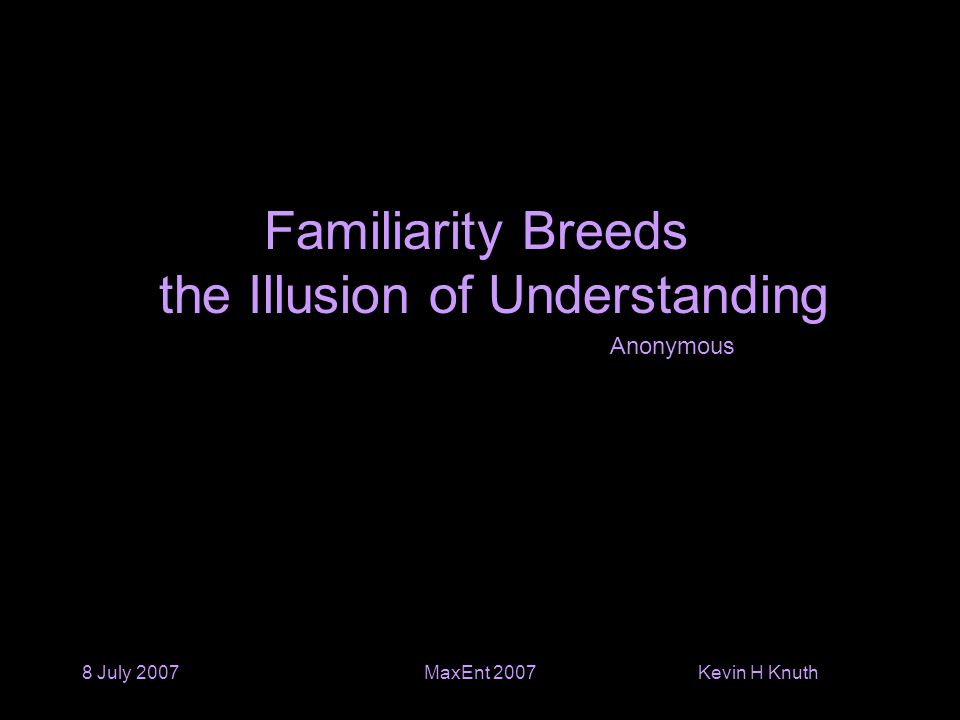 Kevin H Knuth 8 July 2007MaxEnt 2007 Familiarity Breeds the Illusion of Understanding Anonymous
