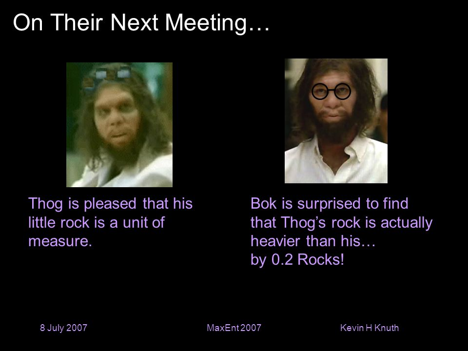 Kevin H Knuth 8 July 2007MaxEnt 2007 On Their Next Meeting… Thog is pleased that his little rock is a unit of measure.