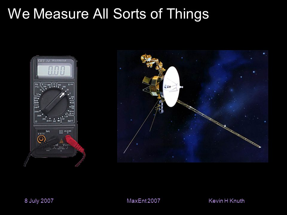 Kevin H Knuth 8 July 2007MaxEnt 2007 We Measure All Sorts of Things