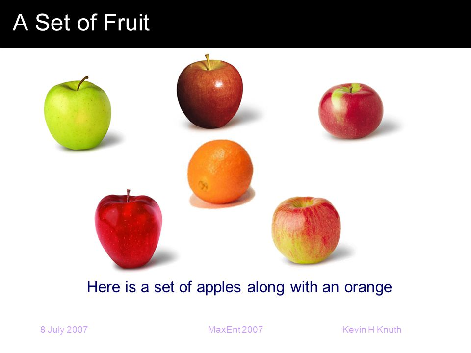 Kevin H Knuth 8 July 2007MaxEnt 2007 A Set of Fruit Here is a set of apples along with an orange