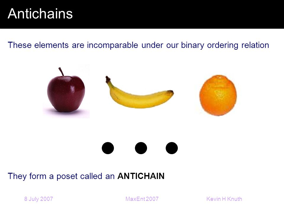 Kevin H Knuth 8 July 2007MaxEnt 2007 Antichains These elements are incomparable under our binary ordering relation They form a poset called an ANTICHAIN