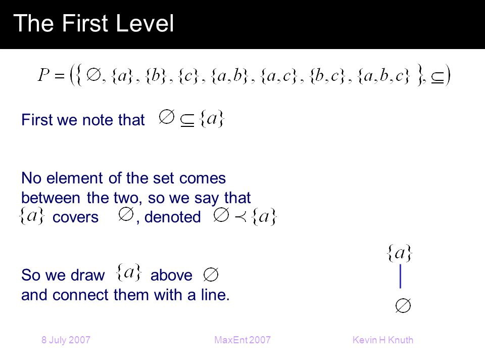 Kevin H Knuth 8 July 2007MaxEnt 2007 First we note that No element of the set comes between the two, so we say that covers, denoted So we draw above a