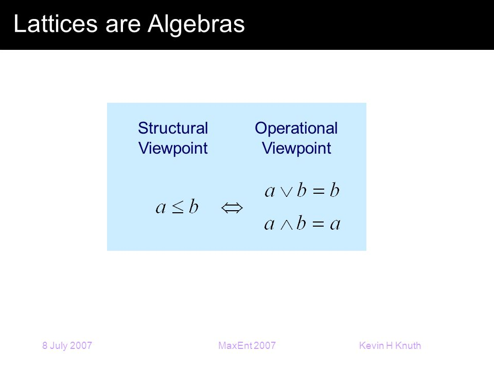 Kevin H Knuth 8 July 2007MaxEnt 2007 Lattices are Algebras Structural Viewpoint Operational Viewpoint
