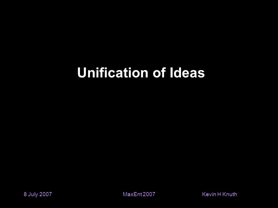 Kevin H Knuth 8 July 2007MaxEnt 2007 Unification of Ideas