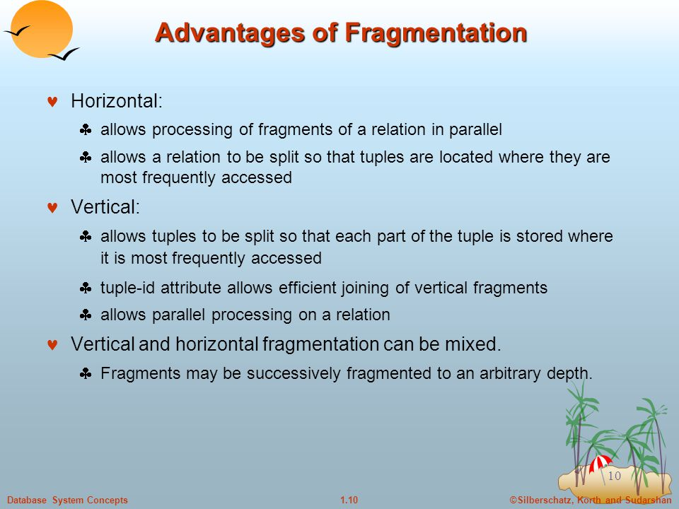 ©Silberschatz, Korth and Sudarshan1.10Database System Concepts 10 Advantages of Fragmentation Horizontal:  allows processing of fragments of a relation in parallel  allows a relation to be split so that tuples are located where they are most frequently accessed Vertical:  allows tuples to be split so that each part of the tuple is stored where it is most frequently accessed  tuple-id attribute allows efficient joining of vertical fragments  allows parallel processing on a relation Vertical and horizontal fragmentation can be mixed.