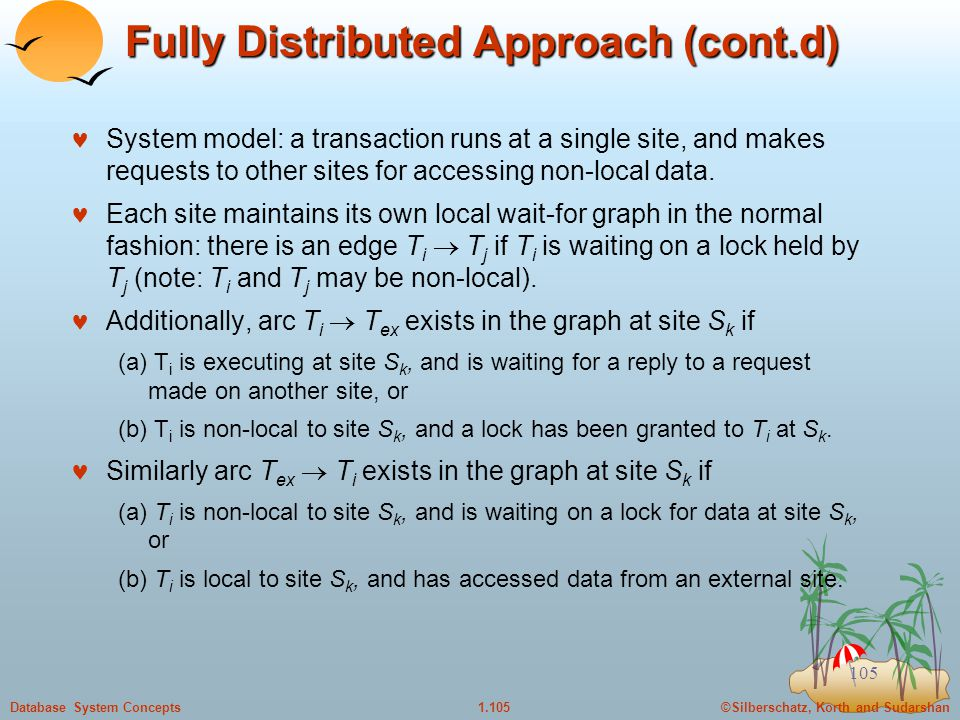 ©Silberschatz, Korth and Sudarshan1.105Database System Concepts 105 Fully Distributed Approach (cont.d) System model: a transaction runs at a single site, and makes requests to other sites for accessing non-local data.