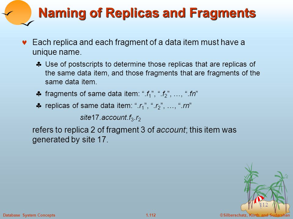 ©Silberschatz, Korth and Sudarshan1.112Database System Concepts 112 Naming of Replicas and Fragments Each replica and each fragment of a data item must have a unique name.