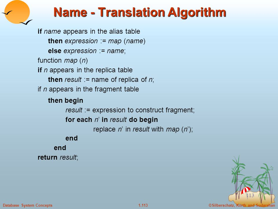 ©Silberschatz, Korth and Sudarshan1.113Database System Concepts 113 Name - Translation Algorithm if name appears in the alias table then expression := map (name) else expression := name; function map (n) if n appears in the replica table then result := name of replica of n; if n appears in the fragment table then begin result := expression to construct fragment; for each n' in result do begin replace n' in result with map (n'); end return result;