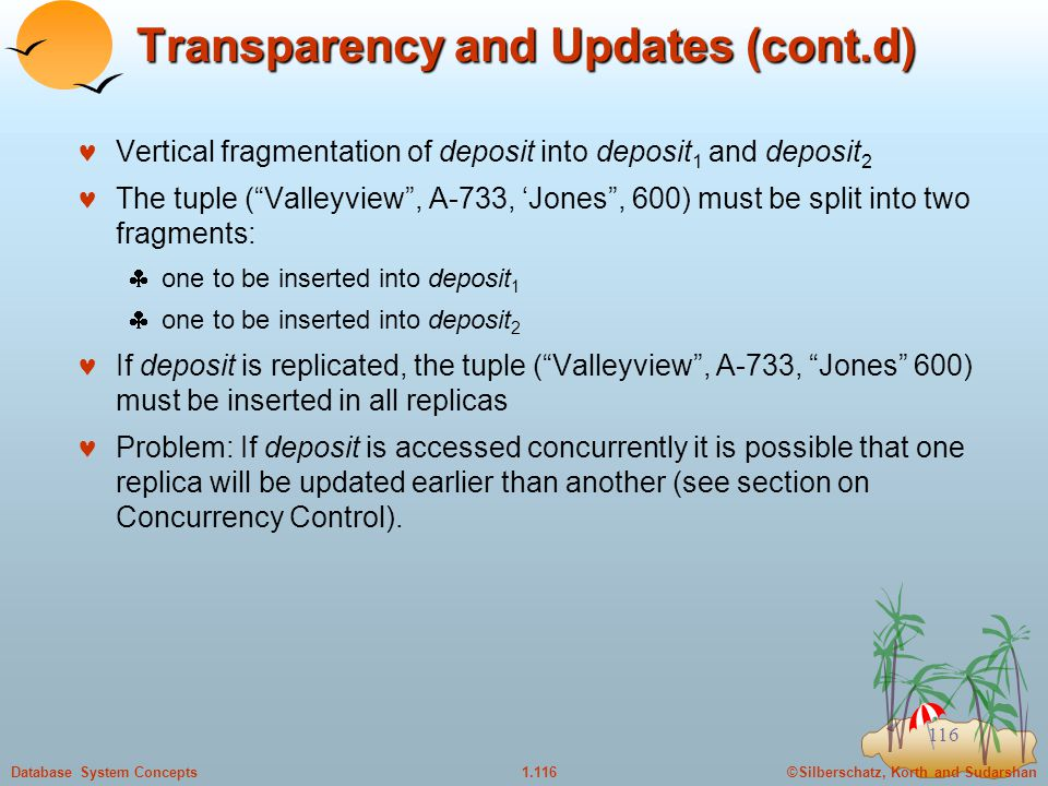 ©Silberschatz, Korth and Sudarshan1.116Database System Concepts 116 Transparency and Updates (cont.d) Vertical fragmentation of deposit into deposit 1 and deposit 2 The tuple ( Valleyview , A-733, 'Jones , 600) must be split into two fragments:  one to be inserted into deposit 1  one to be inserted into deposit 2 If deposit is replicated, the tuple ( Valleyview , A-733, Jones 600) must be inserted in all replicas Problem: If deposit is accessed concurrently it is possible that one replica will be updated earlier than another (see section on Concurrency Control).