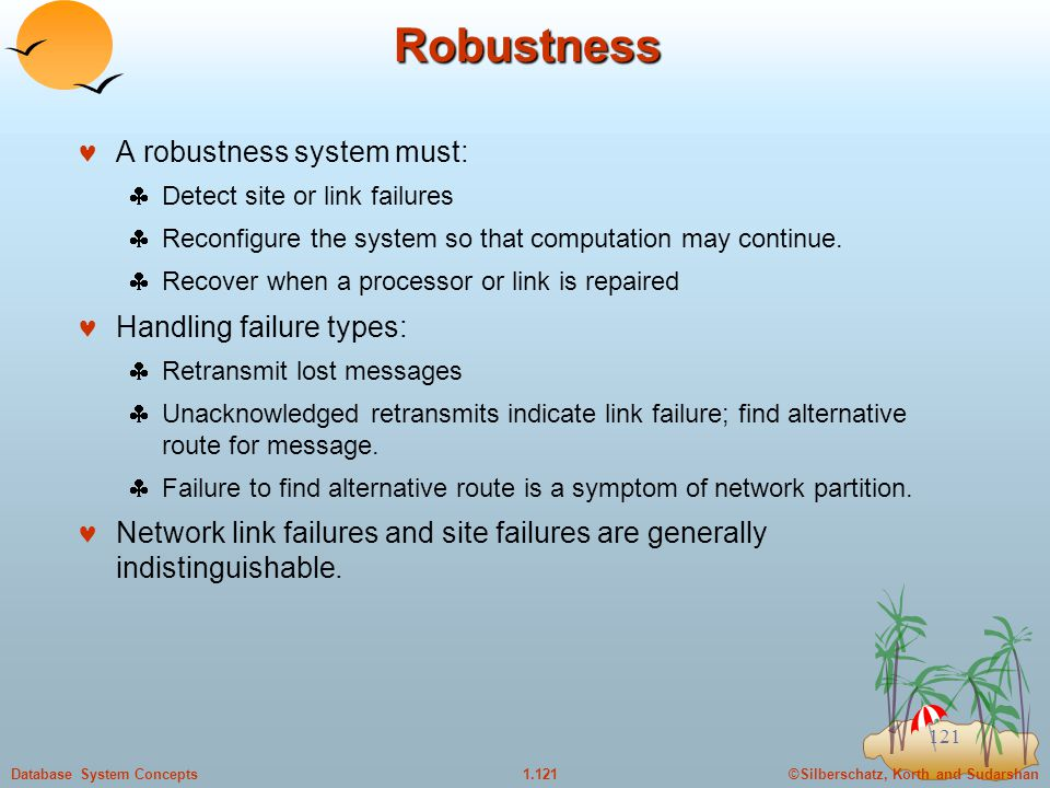 ©Silberschatz, Korth and Sudarshan1.121Database System Concepts 121 Robustness A robustness system must:  Detect site or link failures  Reconfigure the system so that computation may continue.