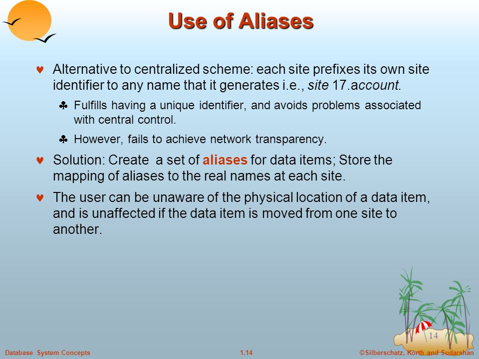 ©Silberschatz, Korth and Sudarshan1.14Database System Concepts 14 Use of Aliases Alternative to centralized scheme: each site prefixes its own site identifier to any name that it generates i.e., site 17.account.