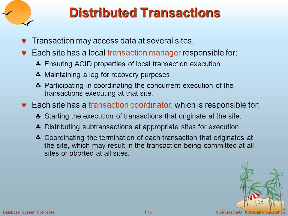 ©Silberschatz, Korth and Sudarshan1.16Database System Concepts 16 Distributed Transactions Transaction may access data at several sites.