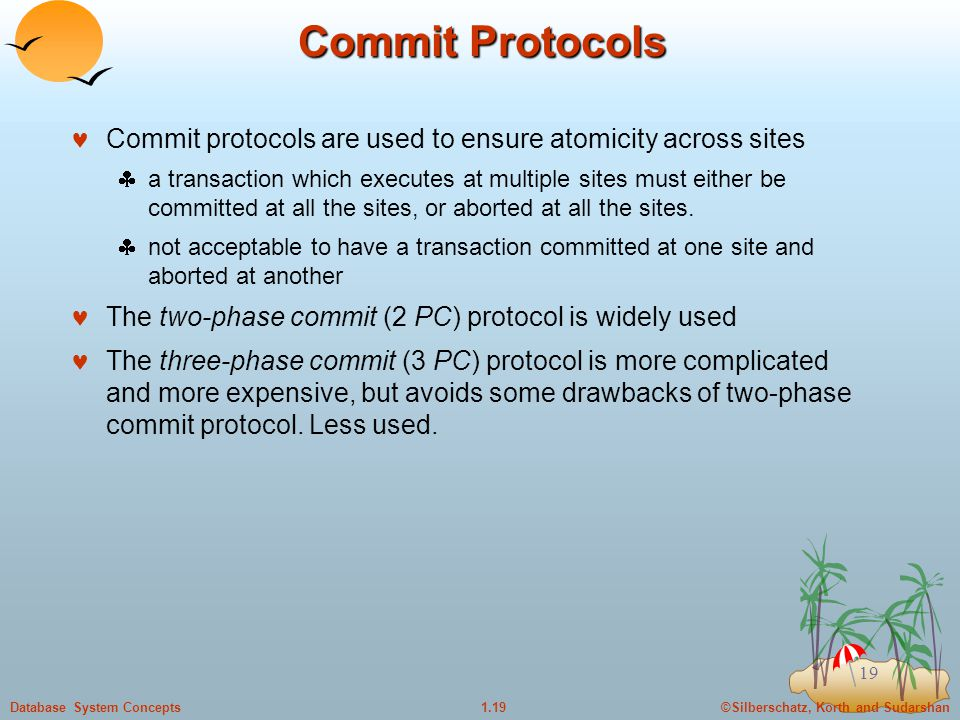 ©Silberschatz, Korth and Sudarshan1.19Database System Concepts 19 Commit Protocols Commit protocols are used to ensure atomicity across sites  a transaction which executes at multiple sites must either be committed at all the sites, or aborted at all the sites.