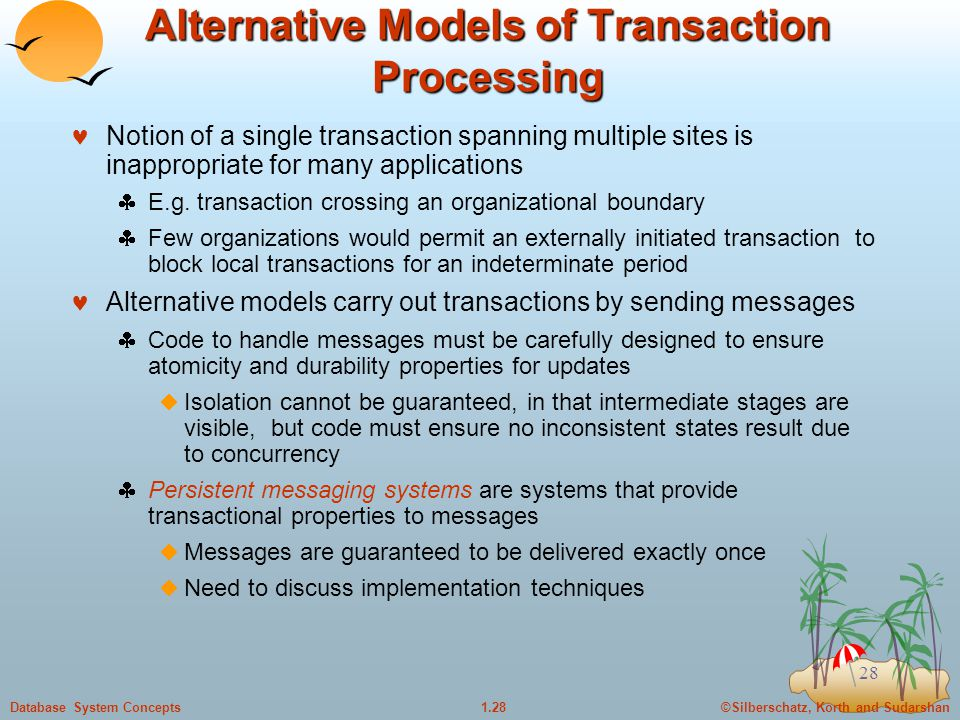 ©Silberschatz, Korth and Sudarshan1.28Database System Concepts 28 Alternative Models of Transaction Processing Notion of a single transaction spanning multiple sites is inappropriate for many applications  E.g.