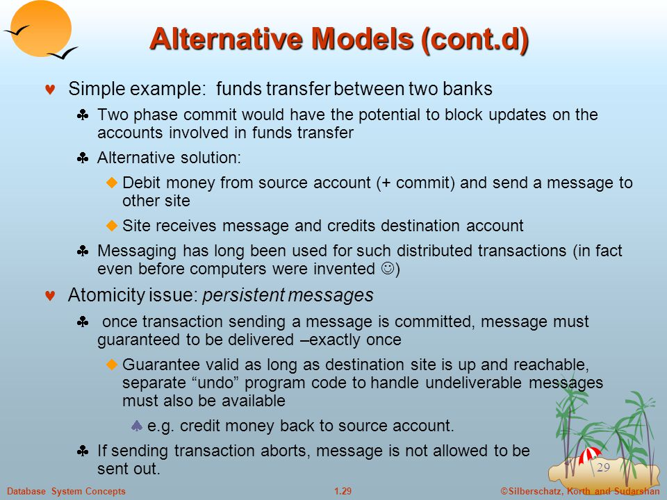 ©Silberschatz, Korth and Sudarshan1.29Database System Concepts 29 Alternative Models (cont.d) Simple example: funds transfer between two banks  Two phase commit would have the potential to block updates on the accounts involved in funds transfer  Alternative solution:  Debit money from source account (+ commit) and send a message to other site  Site receives message and credits destination account  Messaging has long been used for such distributed transactions (in fact even before computers were invented ) Atomicity issue: persistent messages  once transaction sending a message is committed, message must guaranteed to be delivered –exactly once  Guarantee valid as long as destination site is up and reachable, separate undo program code to handle undeliverable messages must also be available  e.g.