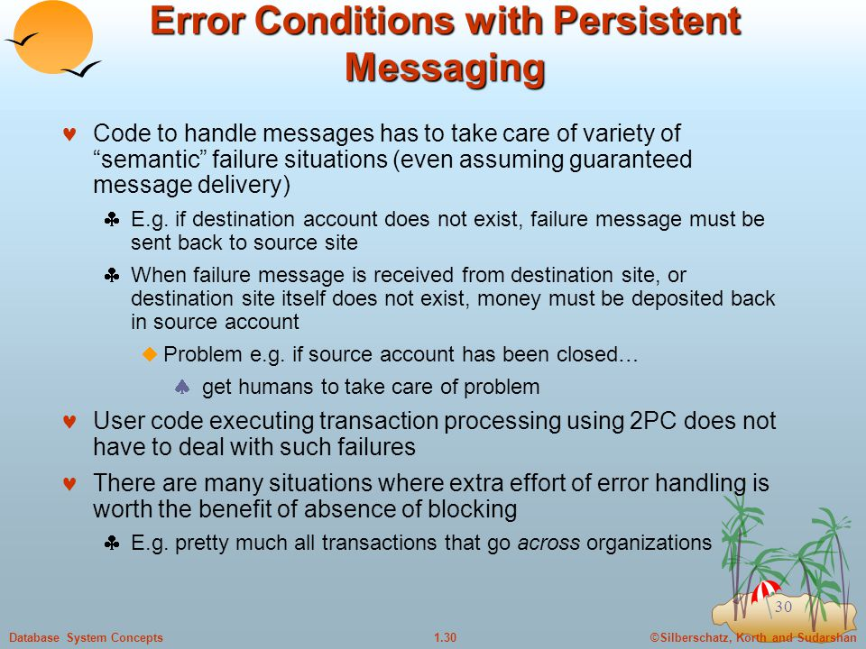 ©Silberschatz, Korth and Sudarshan1.30Database System Concepts 30 Error Conditions with Persistent Messaging Code to handle messages has to take care of variety of semantic failure situations (even assuming guaranteed message delivery)  E.g.