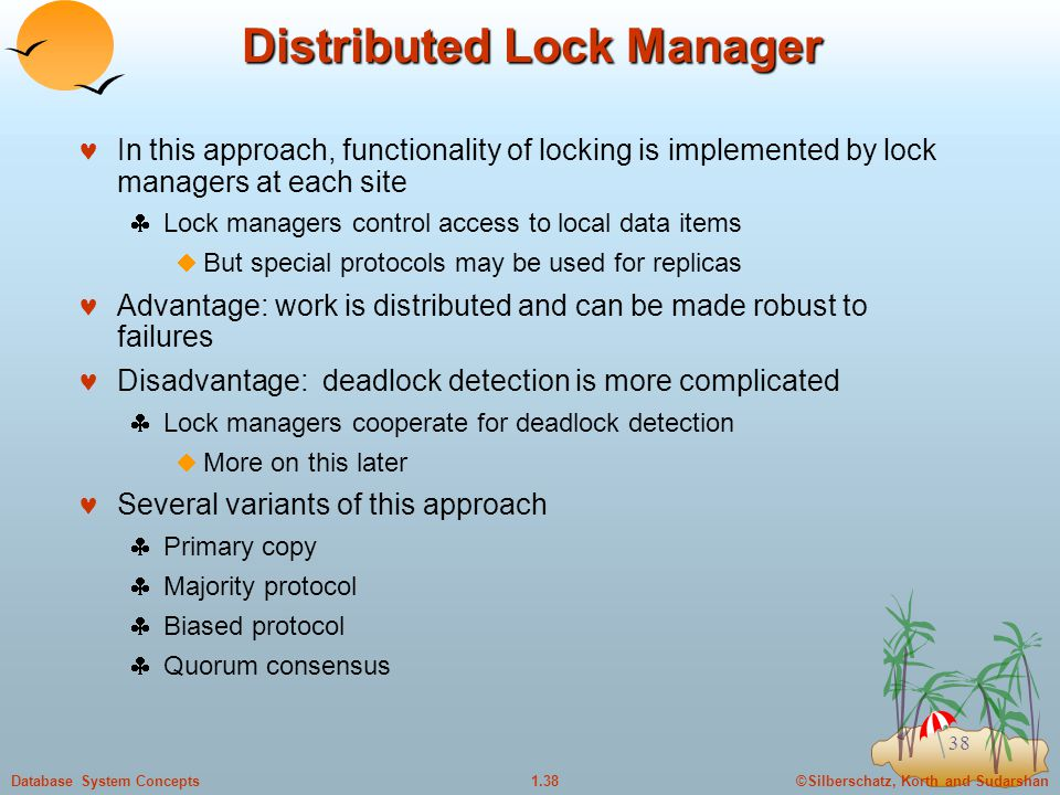 ©Silberschatz, Korth and Sudarshan1.38Database System Concepts 38 Distributed Lock Manager In this approach, functionality of locking is implemented by lock managers at each site  Lock managers control access to local data items  But special protocols may be used for replicas Advantage: work is distributed and can be made robust to failures Disadvantage: deadlock detection is more complicated  Lock managers cooperate for deadlock detection  More on this later Several variants of this approach  Primary copy  Majority protocol  Biased protocol  Quorum consensus