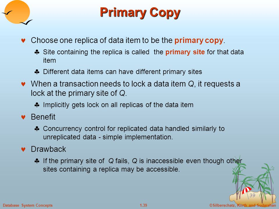 ©Silberschatz, Korth and Sudarshan1.39Database System Concepts 39 Primary Copy Choose one replica of data item to be the primary copy.