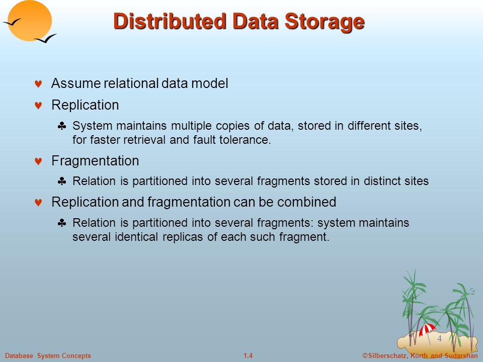 ©Silberschatz, Korth and Sudarshan1.4Database System Concepts 4 Distributed Data Storage Assume relational data model Replication  System maintains multiple copies of data, stored in different sites, for faster retrieval and fault tolerance.
